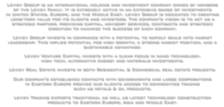 Leviev Group is an international holding and investment company owned by members of the Leviev Family. It is extremely active in an extensive range of investments in United States, Europe, and the Middle East. Leviev Group is dedicated to creating long-term value for its clients and investors.  The company's vision is to act as a strategic partner, providing capital, advisory services, contracts and strategic direction to maximize the success of each company.